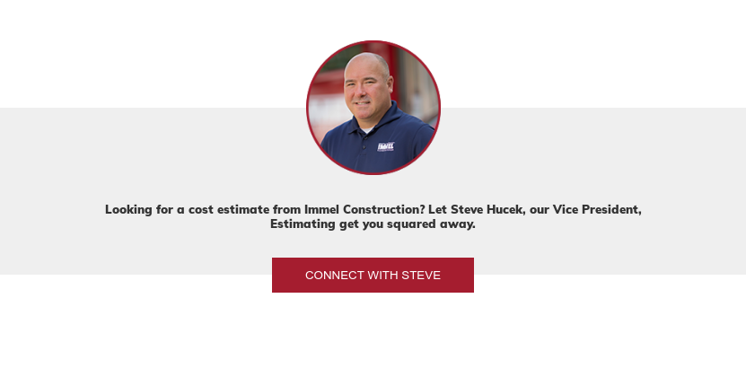 Looking for a cost estimate from Immel Construction? Let Steve Hucek, our  Director of Estimating get you squared away. Connect with Steve
